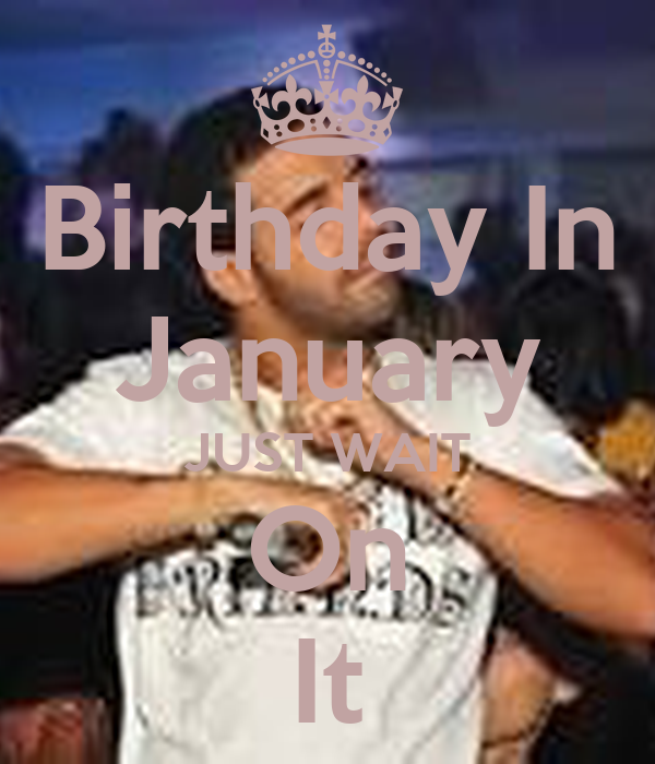 Birthday In January JUST WAIT On It