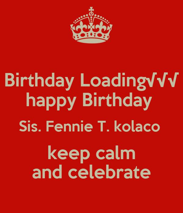 Birthday Loading√√√ happy Birthday  Sis. Fennie T. kolaco  keep calm and celebrate
