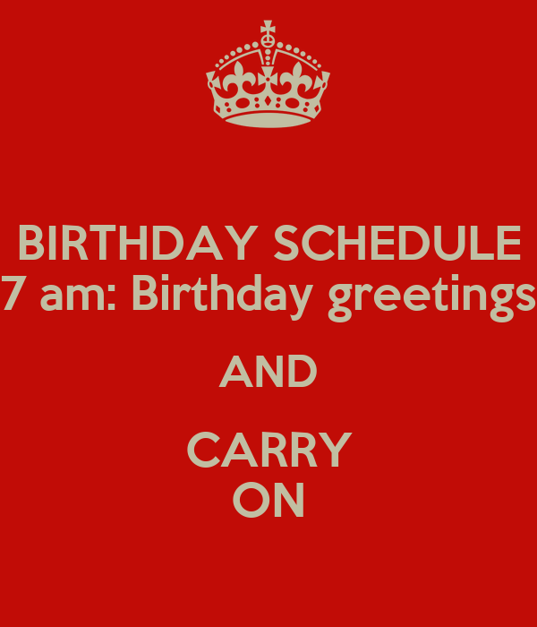 BIRTHDAY SCHEDULE 7 am: Birthday greetings AND CARRY ON