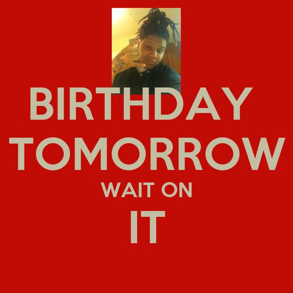 BIRTHDAY  TOMORROW WAIT ON IT