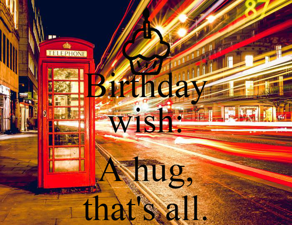 Birthday wish:  A hug, that's all.