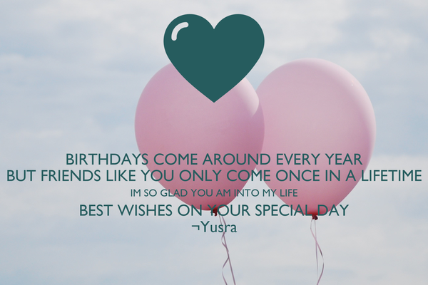 BIRTHDAYS COME AROUND EVERY YEAR BUT FRIENDS LIKE YOU ONLY COME – Best Wishes in Life