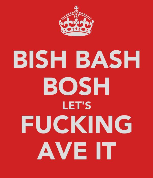 BISH BASH BOSH LET'S FUCKING AVE IT