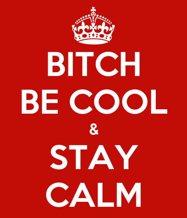 BITCH BE COOL & STAY CALM