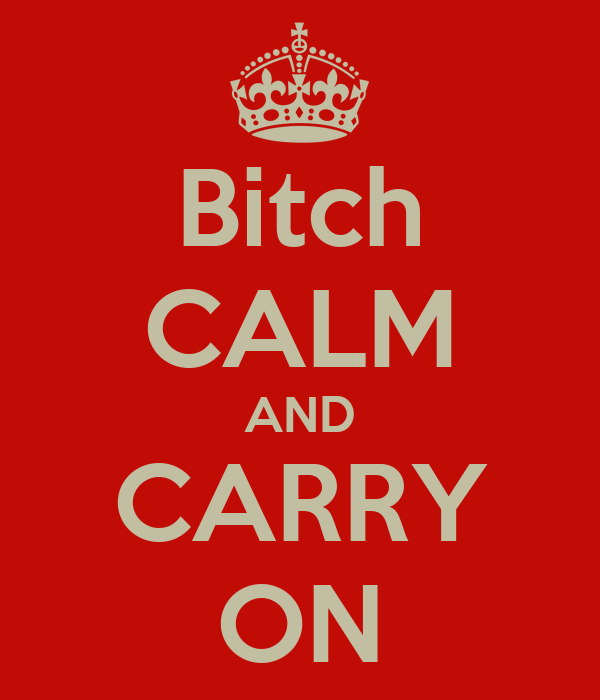 Bitch CALM AND CARRY ON