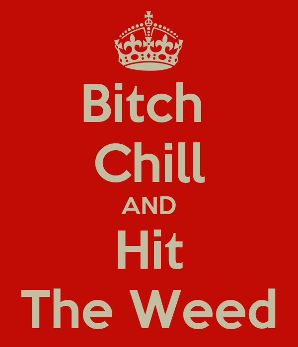 Bitch  Chill AND Hit The Weed