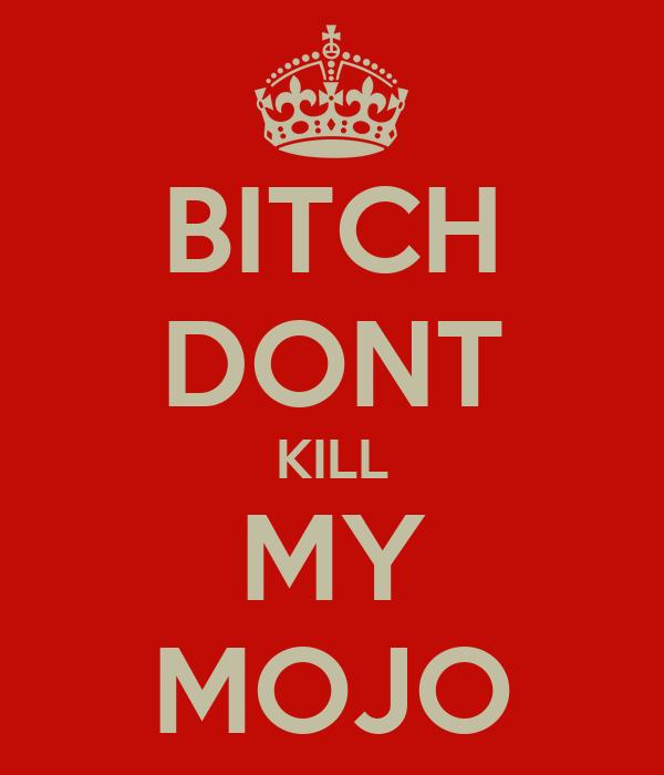 BITCH DONT KILL MY MOJO