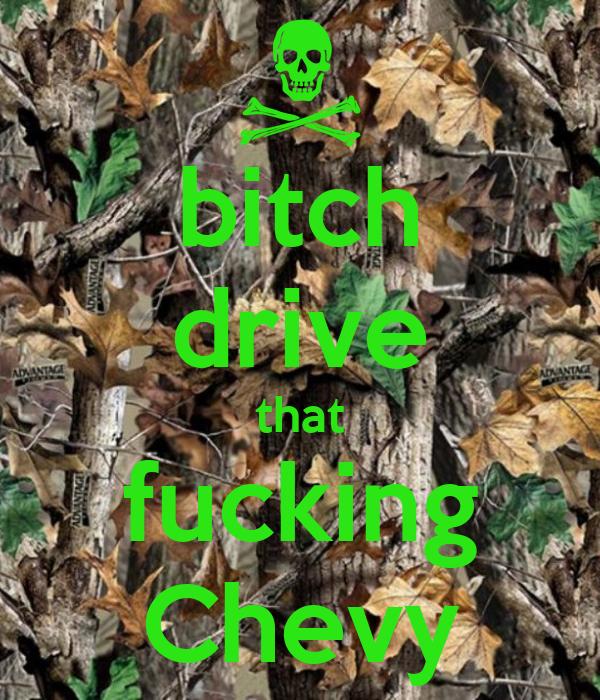bitch drive that fucking Chevy