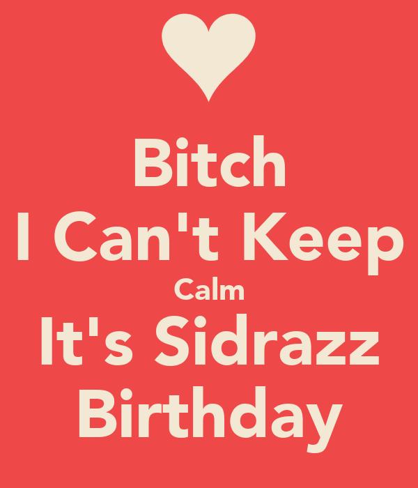 Bitch I Can't Keep Calm It's Sidrazz Birthday