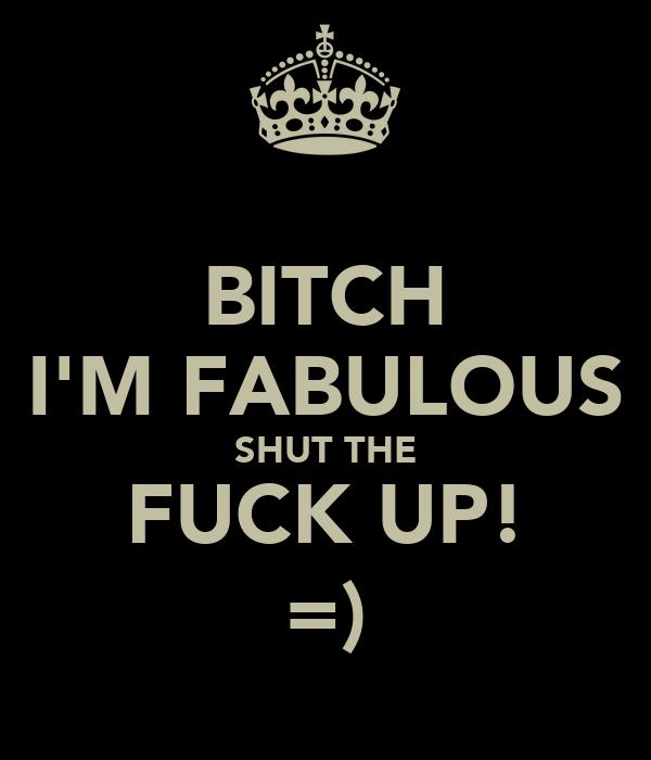 BITCH I'M FABULOUS SHUT THE FUCK UP! =)