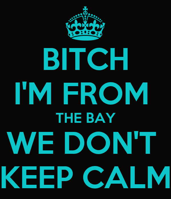 BITCH I'M FROM  THE BAY WE DON'T  KEEP CALM