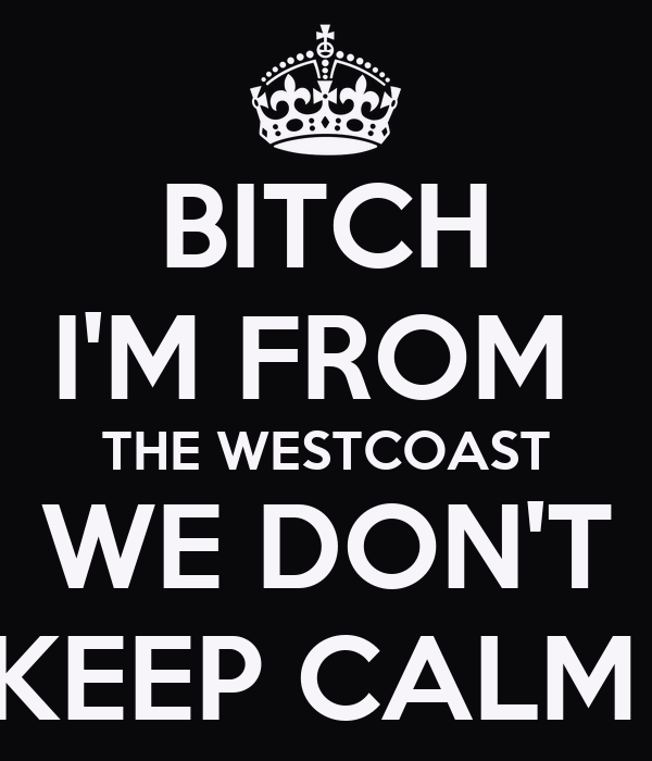 BITCH I'M FROM  THE WESTCOAST WE DON'T KEEP CALM