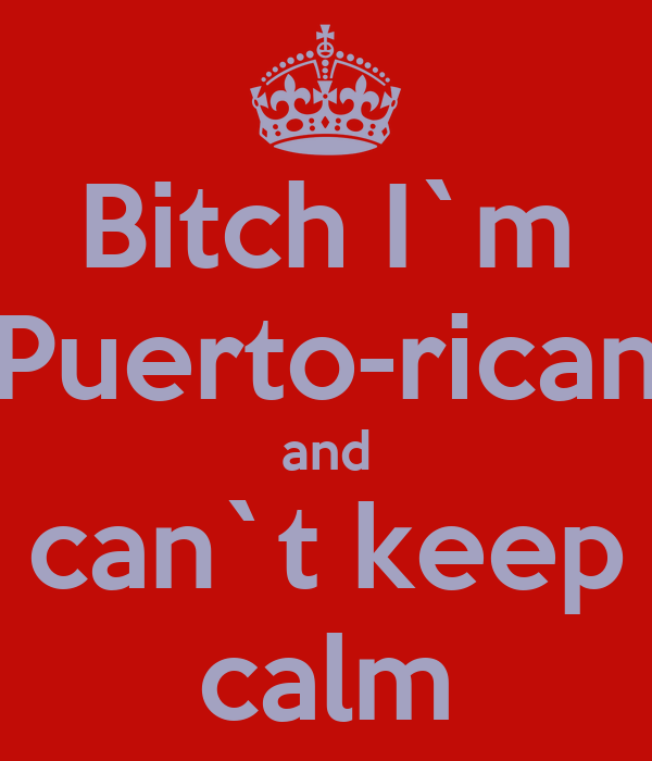 Bitch I`m Puerto-rican and can`t keep calm