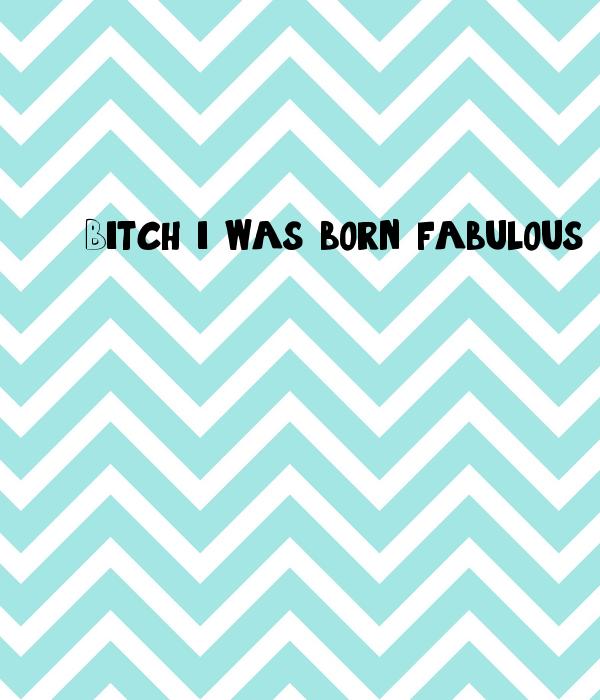 Bitch, i was born fabulous