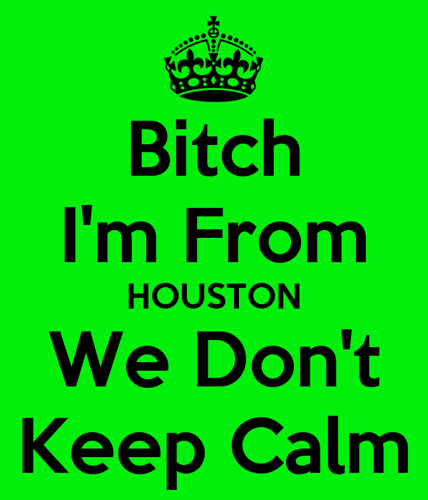 Bitch I'm From HOUSTON We Don't Keep Calm