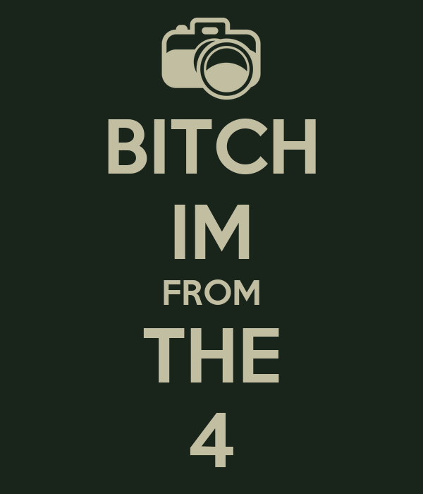 BITCH IM FROM THE 4