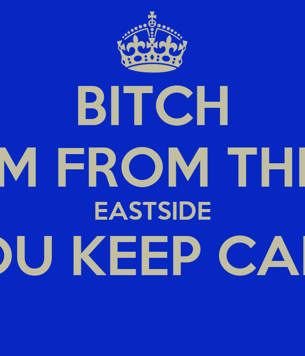 BITCH IM FROM THE EASTSIDE YOU KEEP CALM