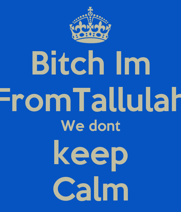 Bitch Im FromTallulah We dont keep Calm