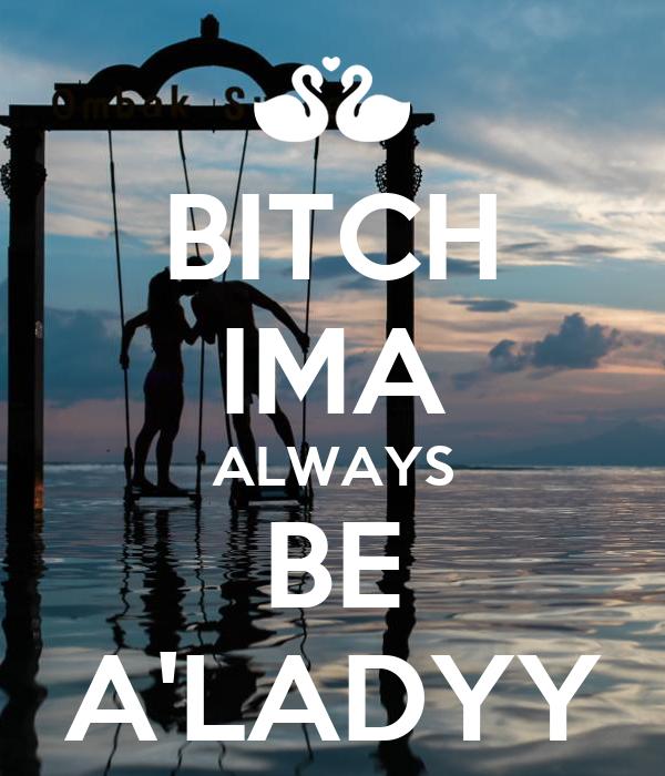 BITCH IMA ALWAYS BE A'LADYY