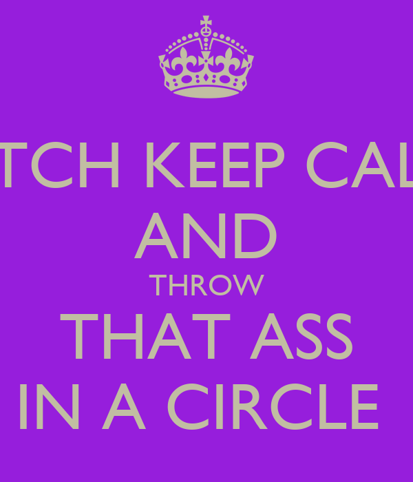 BITCH KEEP CALM AND THROW THAT ASS IN A CIRCLE