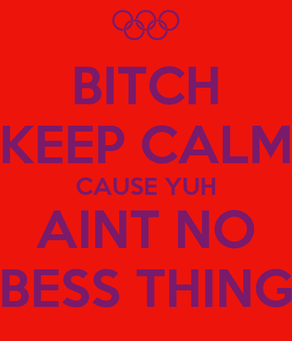 BITCH KEEP CALM CAUSE YUH AINT NO BESS THING