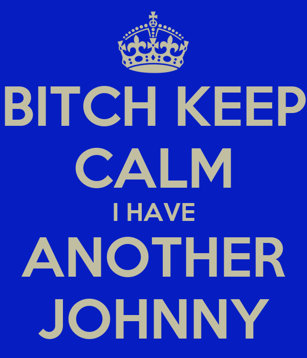 BITCH KEEP CALM I HAVE ANOTHER JOHNNY