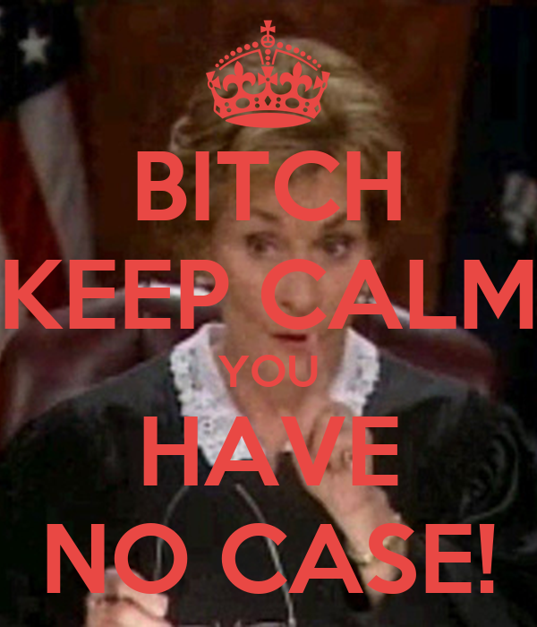 BITCH KEEP CALM YOU HAVE NO CASE!