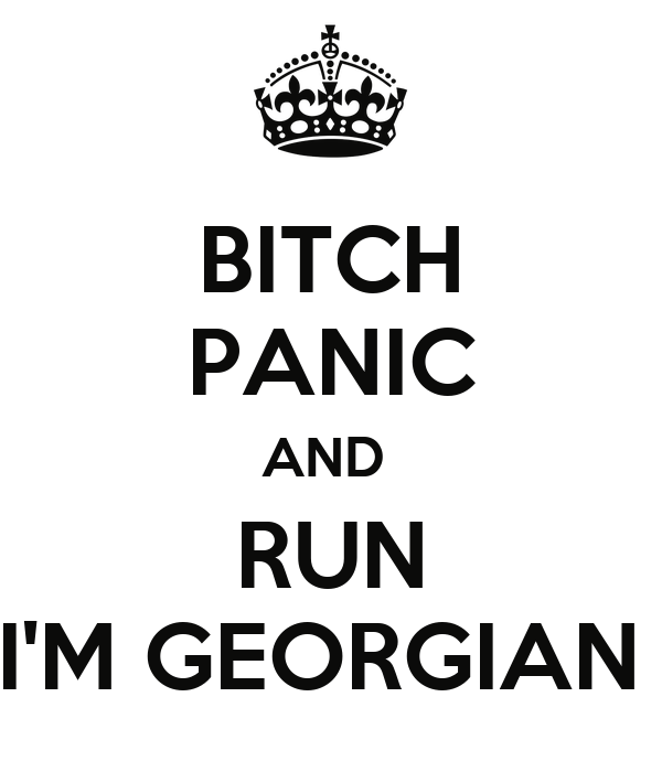 BITCH PANIC AND  RUN I'M GEORGIAN