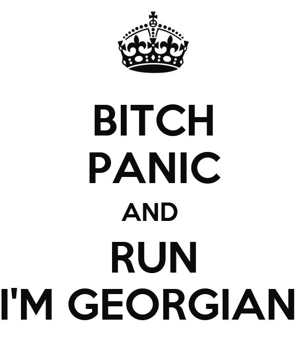 BITCH PANIC AND  RUN I'M GEORGIAN