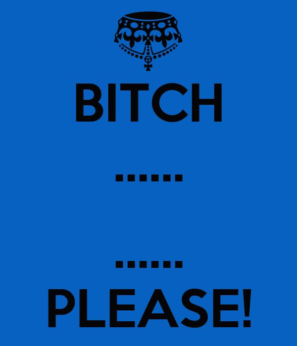 BITCH ......  ...... PLEASE!