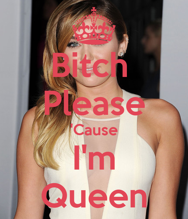 Bitch  Please 'Cause I'm Queen