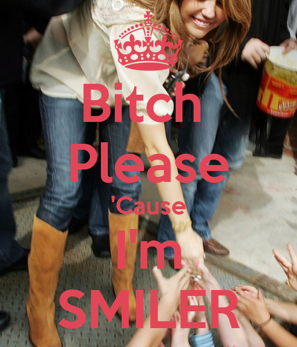 Bitch  Please 'Cause I'm SMILER