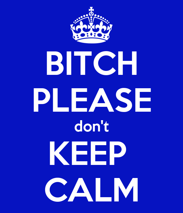 BITCH PLEASE don't KEEP  CALM