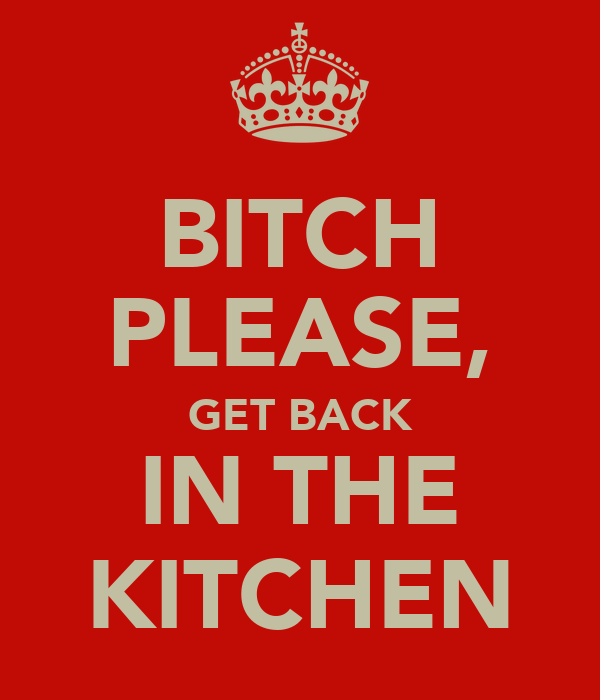 BITCH PLEASE, GET BACK IN THE KITCHEN