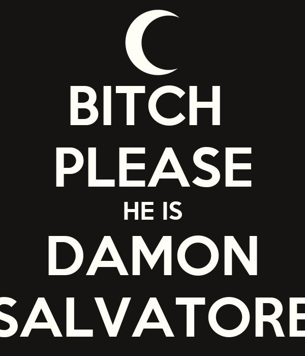 BITCH  PLEASE HE IS DAMON SALVATORE