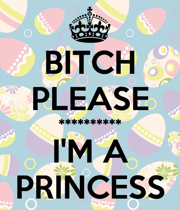BITCH PLEASE ********** I'M A PRINCESS