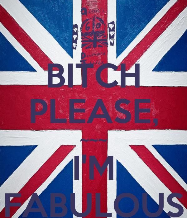 BITCH PLEASE, ~~~ I'M FABULOUS
