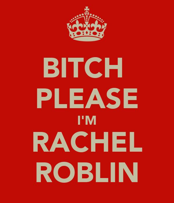 BITCH  PLEASE I'M RACHEL ROBLIN