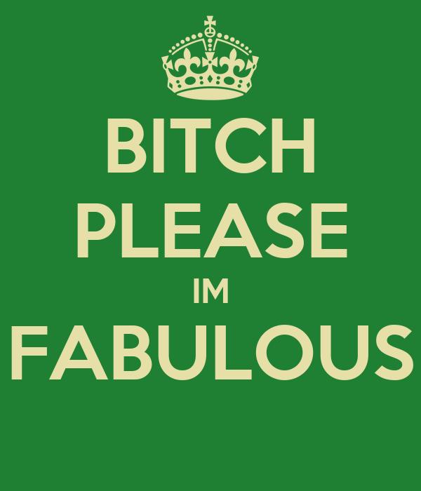 BITCH PLEASE IM FABULOUS