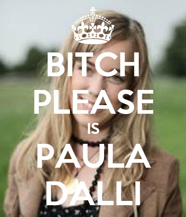 BITCH PLEASE IS PAULA DALLI