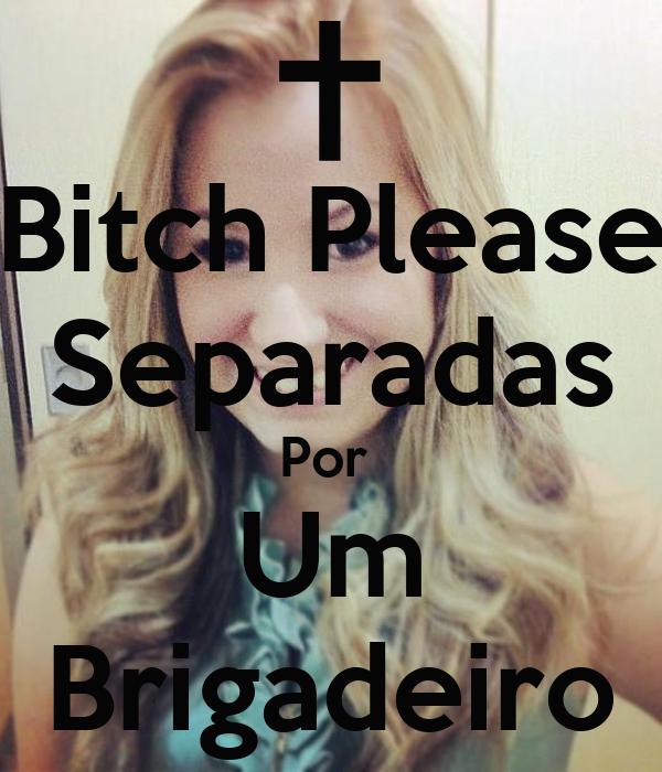 Bitch Please Separadas Por  Um Brigadeiro