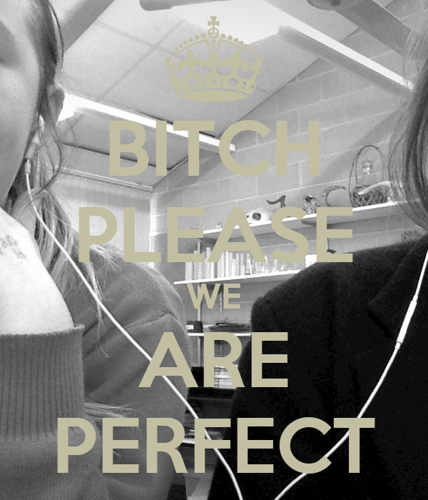 BITCH PLEASE WE ARE PERFECT
