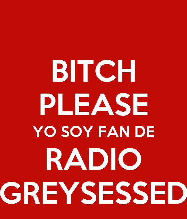 BITCH PLEASE YO SOY FAN DE RADIO GREYSESSED
