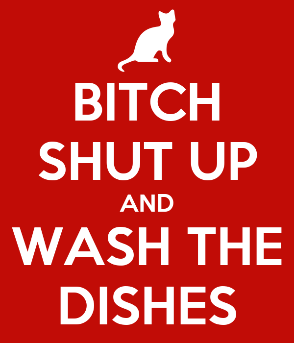 BITCH SHUT UP AND WASH THE DISHES