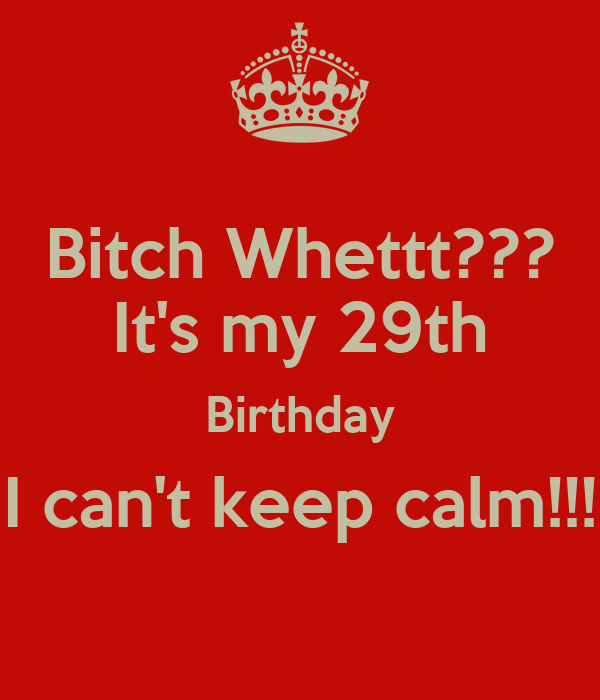 Bitch Whettt??? It's my 29th Birthday I can't keep calm!!!