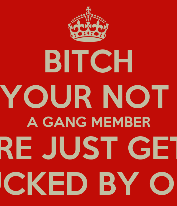 BITCH YOUR NOT  A GANG MEMBER YOU'RE JUST GETTING FUCKED BY ONE