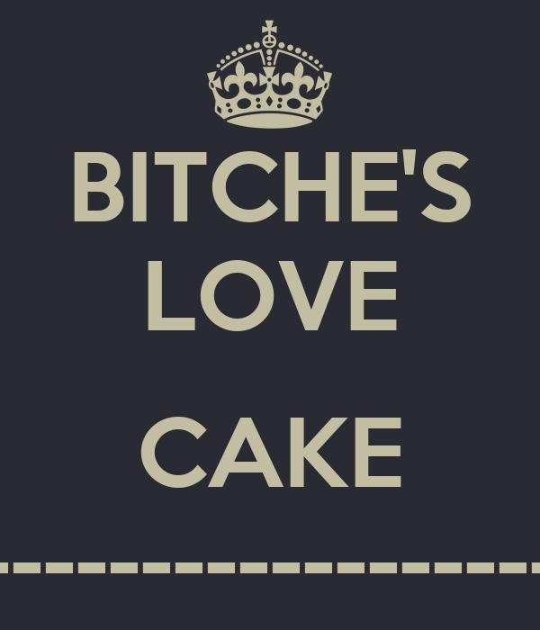 BITCHE'S LOVE  CAKE ------------------------