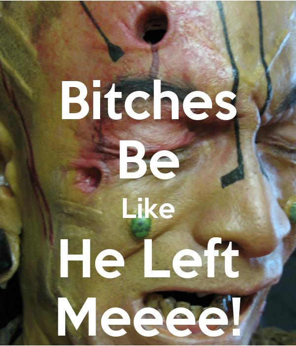 Bitches Be Like He Left Meeee!