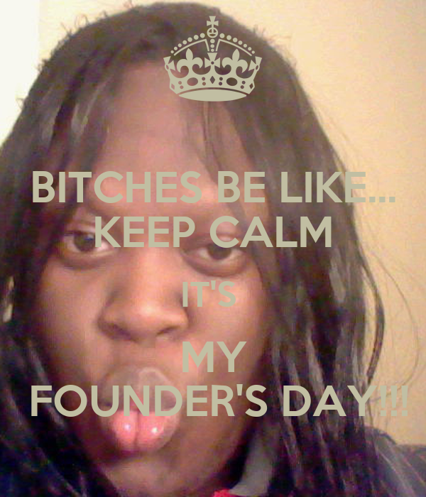 BITCHES BE LIKE... KEEP CALM IT'S  MY  FOUNDER'S DAY!!!