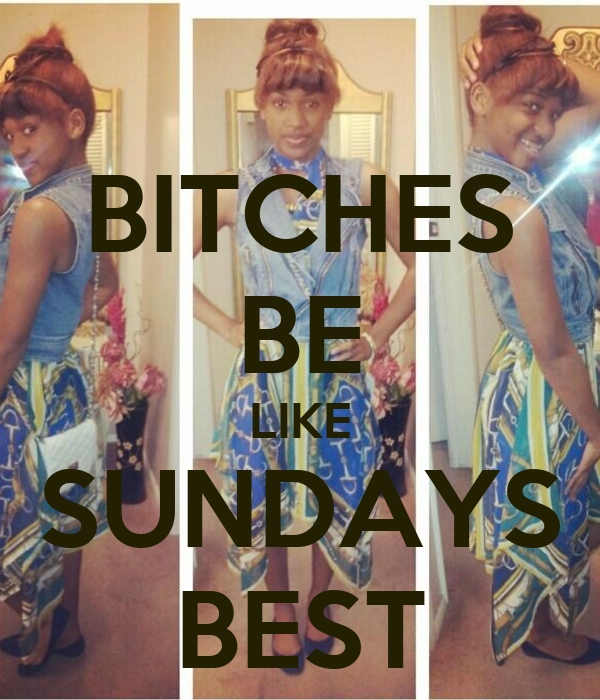 BITCHES BE LIKE SUNDAYS BEST